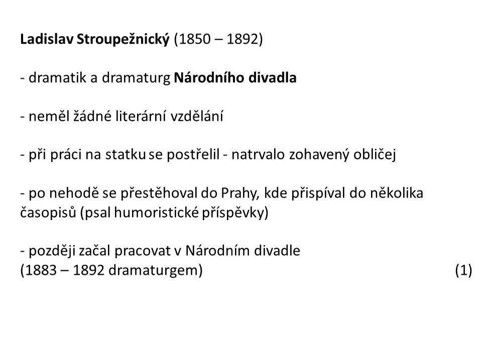 Ladislav Stroupežnický (1850 – 1892) - dramatik a dramaturg Národního divadla - neměl žádné literární vzdělání - při práci na statku se postřelil - natrvalo zohavený obličej - po nehodě se přestěhoval do Prahy, kde přispíval do několika časopisů (psal humoristické příspěvky) - později začal pracovat v Národním divadle (1883 – 1892 dramaturgem) (1)
