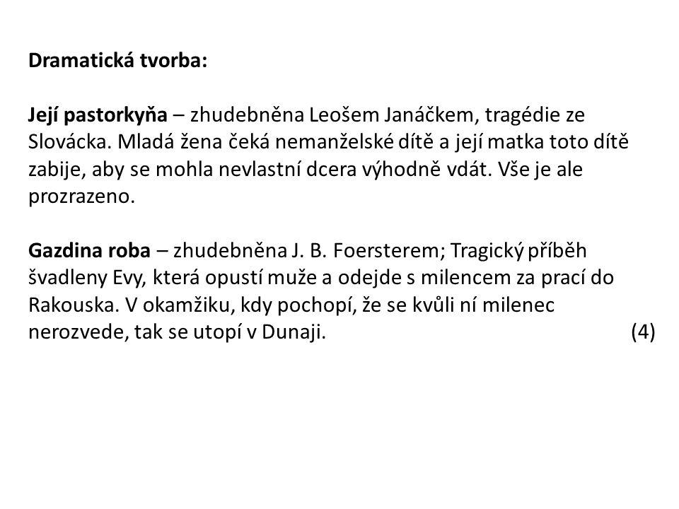 Dramatická tvorba: Její pastorkyňa – zhudebněna Leošem Janáčkem, tragédie ze Slovácka. Mladá žena čeká nemanželské dítě a její matka toto dítě zabije,