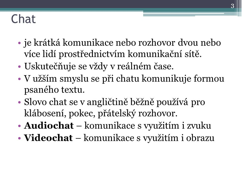 Chat je krátká komunikace nebo rozhovor dvou nebo více lidí prostřednictvím komunikační sítě. Uskutečňuje se vždy v reálném čase. V užším smyslu se př
