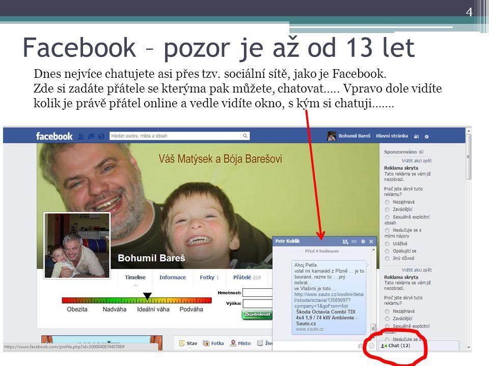 Facebook – pozor je až od 13 let 4 Dnes nejvíce chatujete asi přes tzv. sociální sítě, jako je Facebook. Zde si zadáte přátele se kterýma pak můžete,