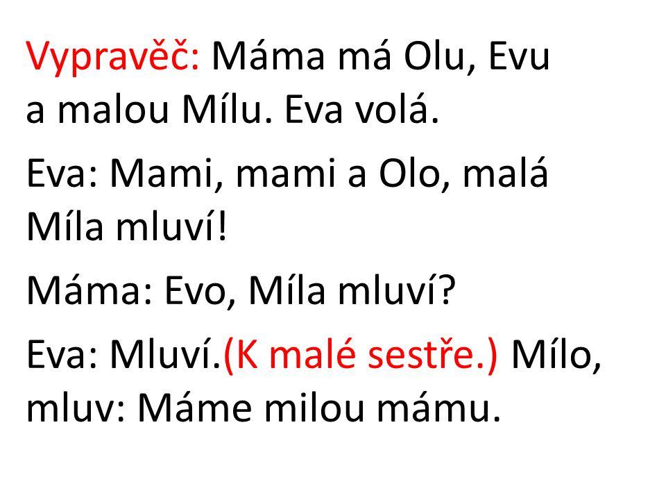 Vypravěč: Máma má Olu, Evu a malou Mílu. Eva volá. Eva: Mami, mami a Olo, malá Míla mluví! Máma: Evo, Míla mluví? Eva: Mluví.(K malé sestře.) Mílo, ml