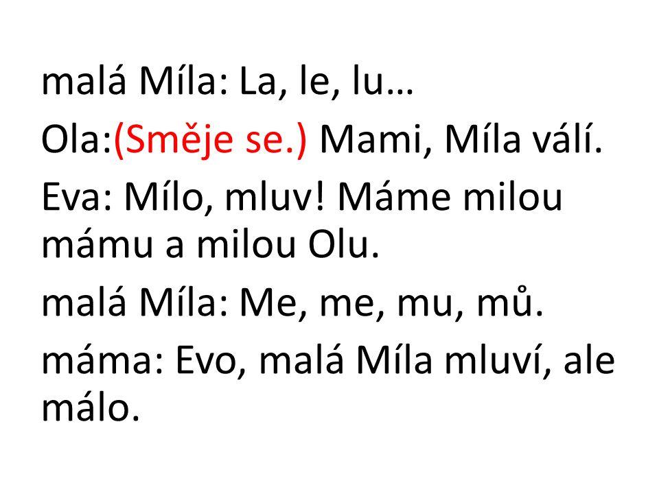 malá Míla: La, le, lu… Ola:(Směje se.) Mami, Míla válí. Eva: Mílo, mluv! Máme milou mámu a milou Olu. malá Míla: Me, me, mu, mů. máma: Evo, malá Míla