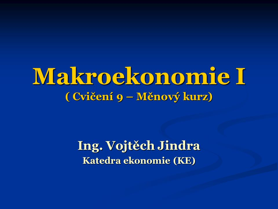 Makroekonomie I ( Cvičení 9 – Měnový kurz) Ing. Vojtěch Jindra Katedra ekonomie (KE)