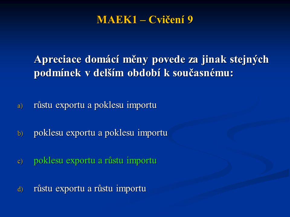 MAEK1 – Cvičení 9 Apreciace domácí měny povede za jinak stejných podmínek v delším období k současnému: a) růstu exportu a poklesu importu b) poklesu exportu a poklesu importu c) poklesu exportu a růstu importu d) růstu exportu a růstu importu
