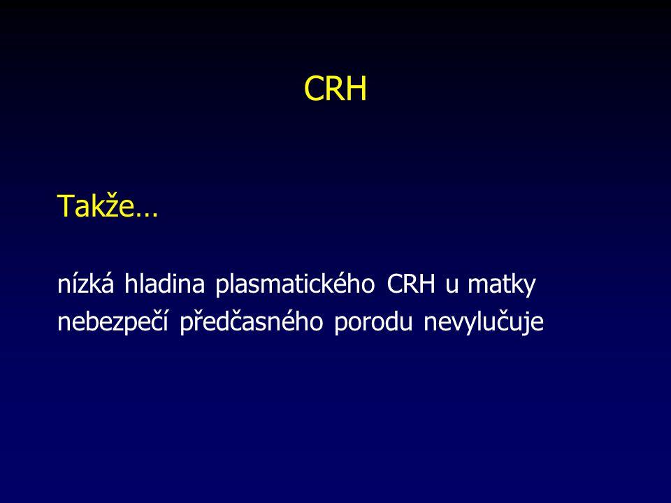 CRH Takže… nízká hladina plasmatického CRH u matky nebezpečí předčasného porodu nevylučuje