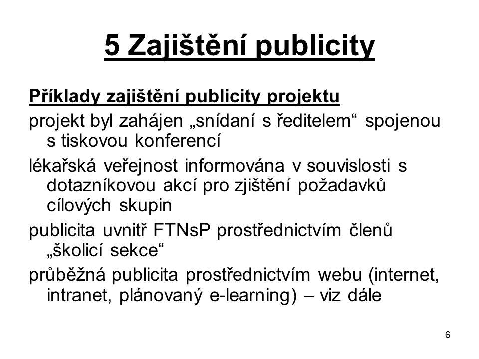 """6 5 Zajištění publicity Příklady zajištění publicity projektu projekt byl zahájen """"snídaní s ředitelem spojenou s tiskovou konferencí lékařská veřejnost informována v souvislosti s dotazníkovou akcí pro zjištění požadavků cílových skupin publicita uvnitř FTNsP prostřednictvím členů """"školicí sekce průběžná publicita prostřednictvím webu (internet, intranet, plánovaný e-learning) – viz dále"""