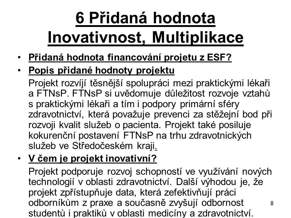8 6 Přidaná hodnota Inovativnost, Multiplikace Přidaná hodnota financování projetu z ESF? Popis přidané hodnoty projektu Projekt rozvíjí těsnější spol