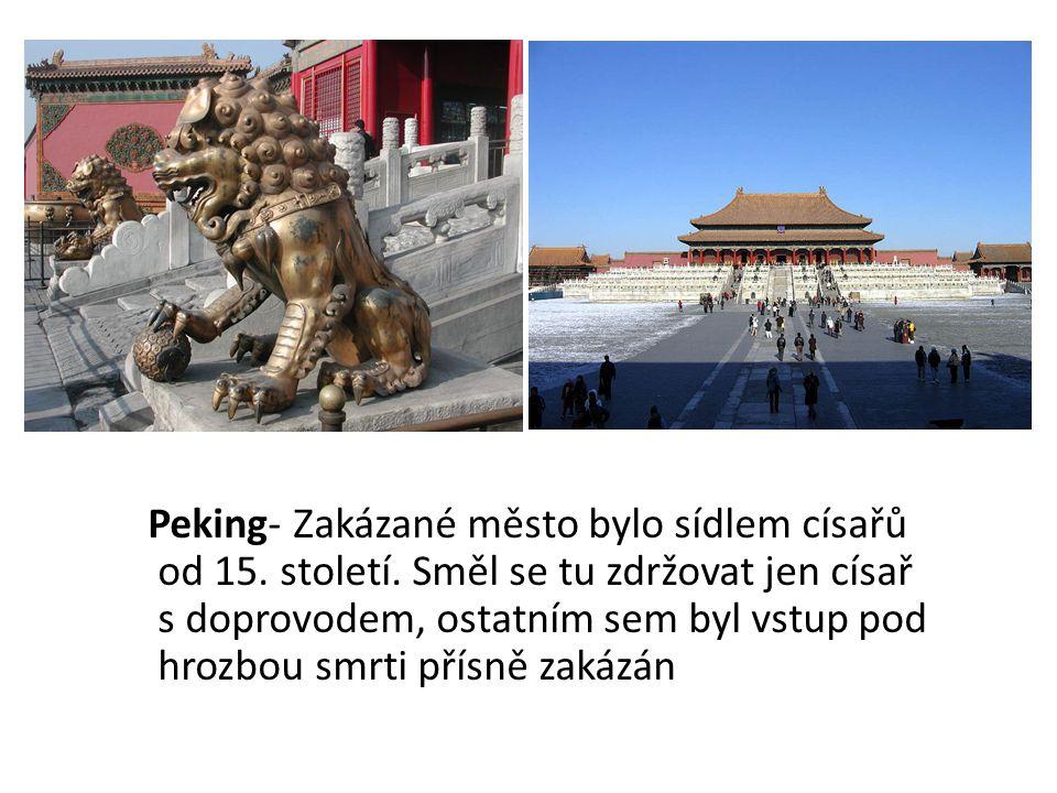 Peking- Zakázané město bylo sídlem císařů od 15. století. Směl se tu zdržovat jen císař s doprovodem, ostatním sem byl vstup pod hrozbou smrti přísně