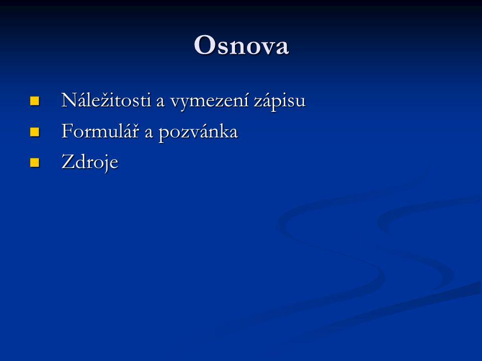 Osnova Náležitosti a vymezení zápisu Náležitosti a vymezení zápisu Formulář a pozvánka Formulář a pozvánka Zdroje Zdroje