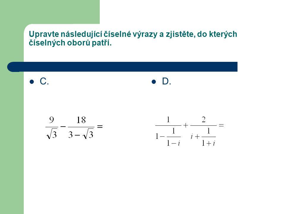 Upravte následující číselné výrazy a zjistěte, do kterých číselných oborů patří. C. D.