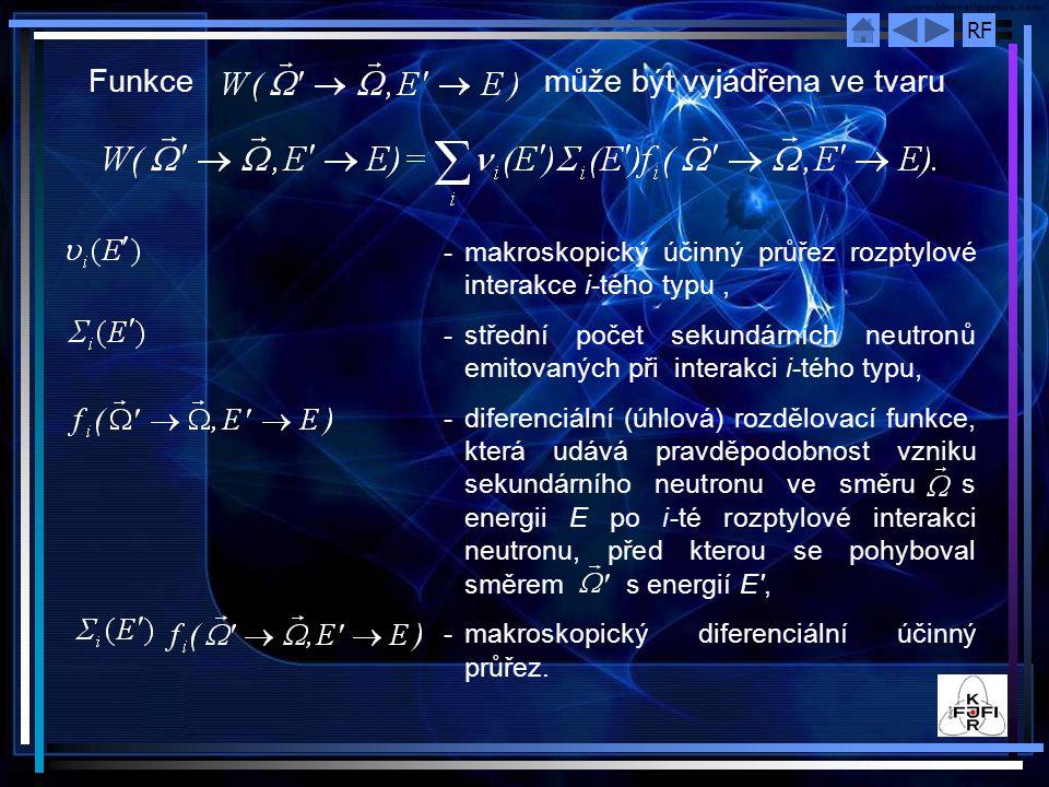 RF Funkce může být vyjádřena ve tvaru - makroskopický účinný průřez rozptylové interakce i ‑ tého typu, -střední počet sekundárních neutronů emitovaných při interakci i ‑ tého typu, -diferenciální (úhlová) rozdělovací funkce, která udává pravděpodobnost vzniku sekundárního neutronu ve směru s energii E po i ‑ té rozptylové interakci neutronu, před kterou se pohyboval směrem s energií E , -makroskopický diferenciální účinný průřez.