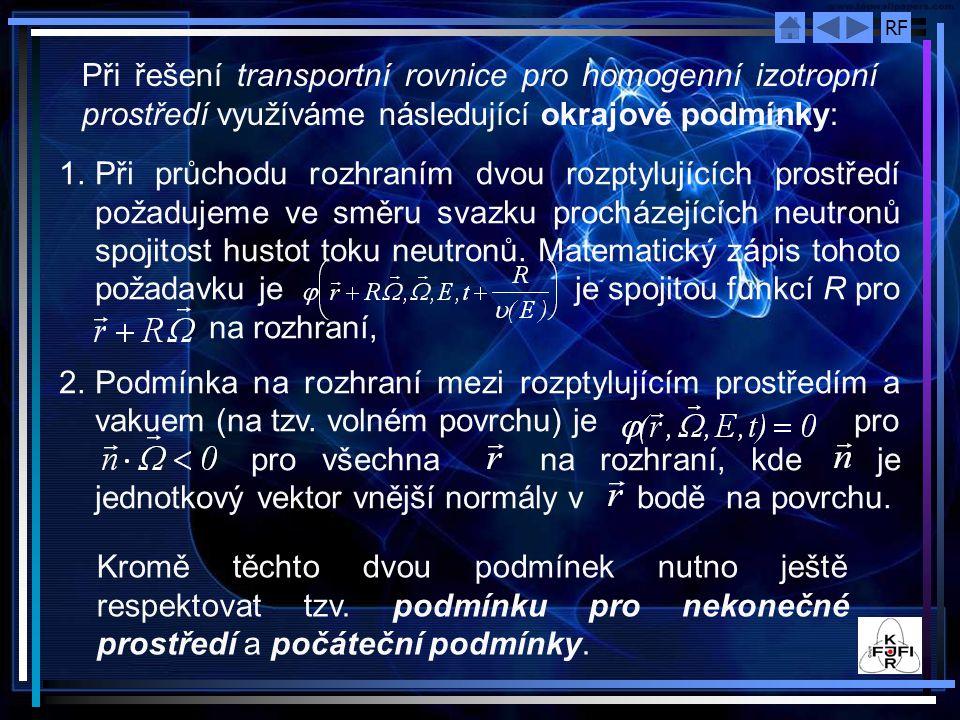 RF Při řešení transportní rovnice pro homogenní izotropní prostředí využíváme následující okrajové podmínky: 1.Při průchodu rozhraním dvou rozptylujících prostředí požadujeme ve směru svazku procházejících neutronů spojitost hustot toku neutronů.