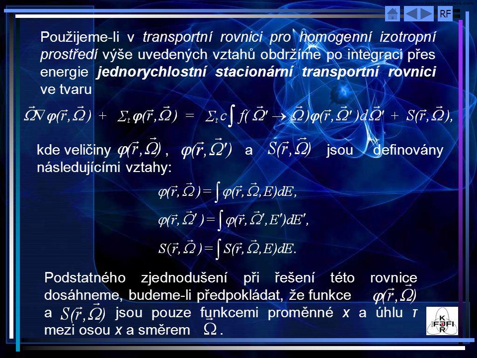 RF Použijeme ‑ li v transportní rovnici pro homogenní izotropní prostředí výše uvedených vztahů obdržíme po integraci přes energie jednorychlostní stacionární transportní rovnici ve tvaru kde veličiny, a jsou definovány následujícími vztahy: Podstatného zjednodušení při řešení této rovnice dosáhneme, budeme-li předpokládat, že funkce a jsou pouze funkcemi proměnné x a úhlu τ mezi osou x a směrem.