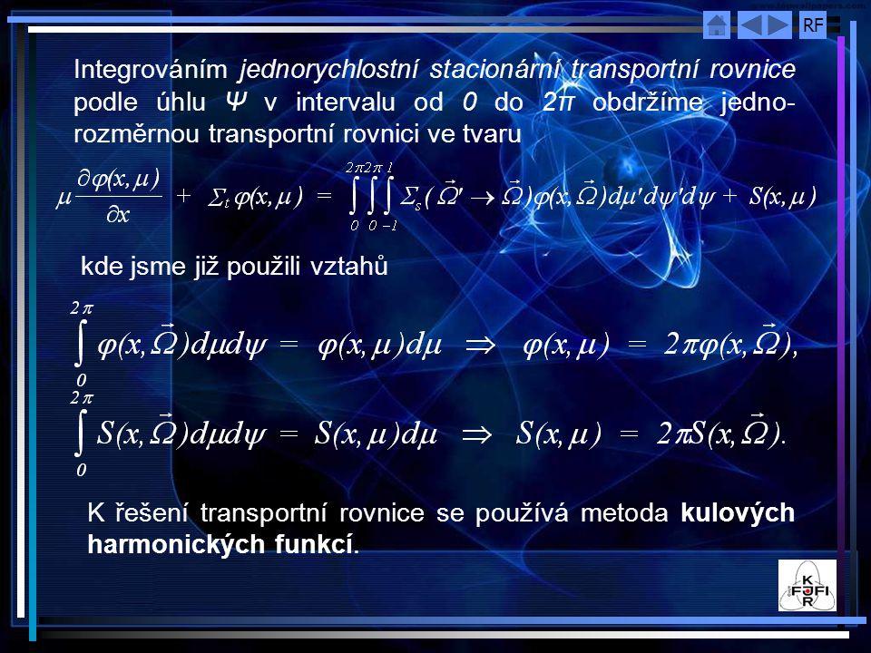 RF Integrováním jednorychlostní stacionární transportní rovnice podle úhlu Ψ v intervalu od 0 do 2π obdržíme jedno- rozměrnou transportní rovnici ve tvaru kde jsme již použili vztahů K řešení transportní rovnice se používá metoda kulových harmonických funkcí.