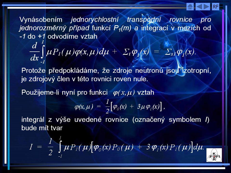 RF Vynásobením jednorychlostní transportní rovnice pro jednorozměrný případ funkcí P 1 (m) a integrací v mezích od -1 do +1 odvodíme vztah Protože předpokládáme, že zdroje neutronů jsou izotropní, je zdrojový člen v této rovnici roven nule.