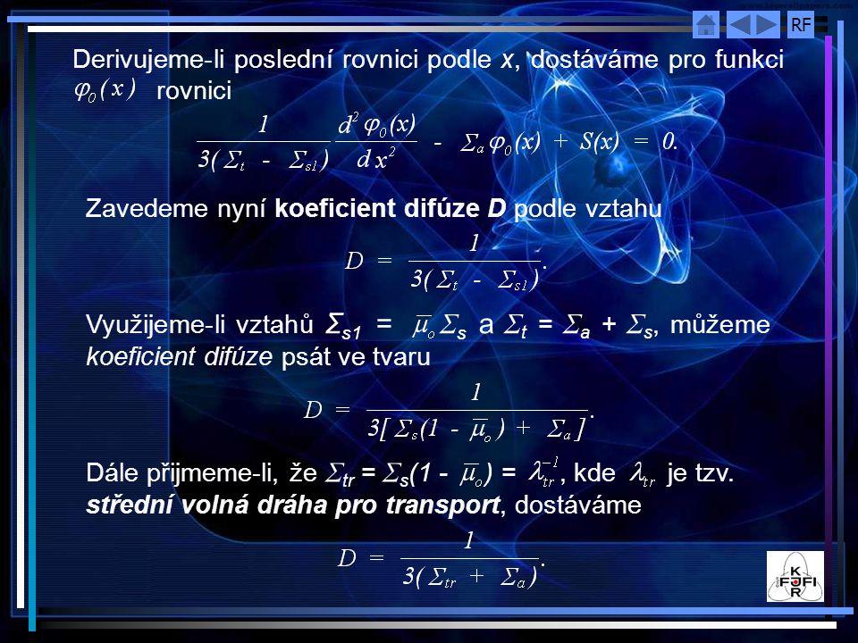 RF Derivujeme ‑ li poslední rovnici podle x, dostáváme pro funkci rovnici Zavedeme nyní koeficient difúze D podle vztahu Využijeme ‑ li vztahů Σ s1 = Σ s a Σ t = Σ a + Σ s, můžeme koeficient difúze psát ve tvaru Dále přijmeme-li, že Σ tr = Σ s (1 - ) =, kde je tzv.