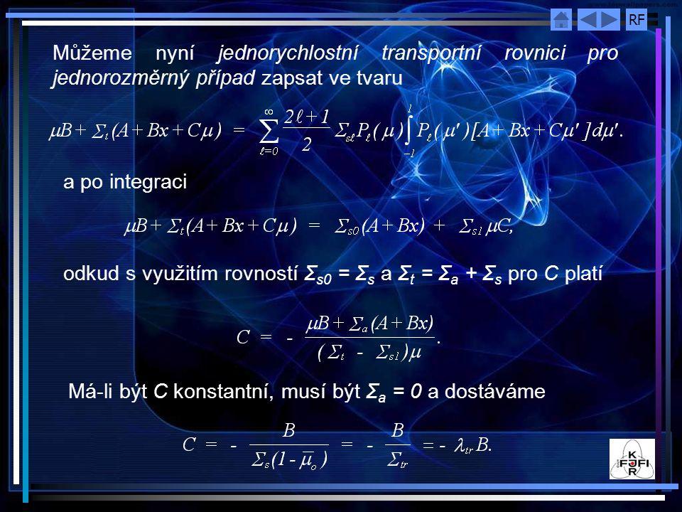 RF Můžeme nyní jednorychlostní transportní rovnici pro jednorozměrný případ zapsat ve tvaru a po integraci odkud s využitím rovností Σ s0 = Σ s a Σ t = Σ a + Σ s pro C platí Má-li být C konstantní, musí být Σ a = 0 a dostáváme