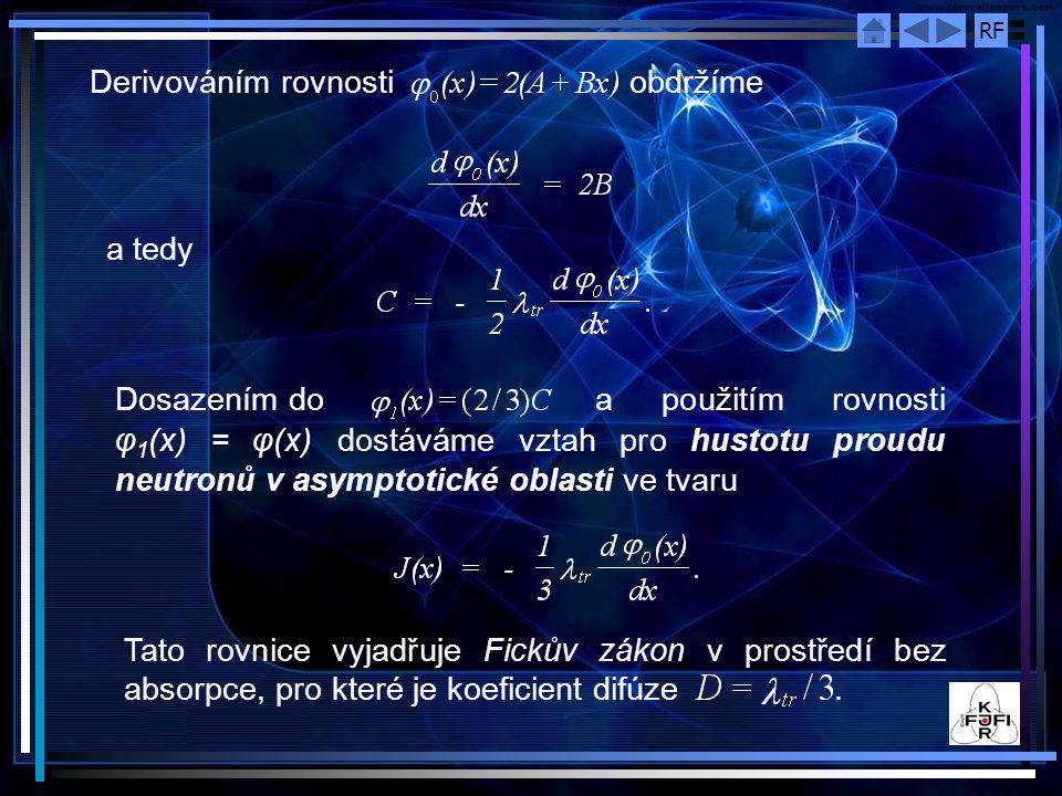 RF Derivováním rovnosti obdržíme a tedy Dosazením do a použitím rovnosti φ 1 (x) = φ(x) dostáváme vztah pro hustotu proudu neutronů v asymptotické oblasti ve tvaru Tato rovnice vyjadřuje Fickův zákon v prostředí bez absorpce, pro které je koeficient difúze.