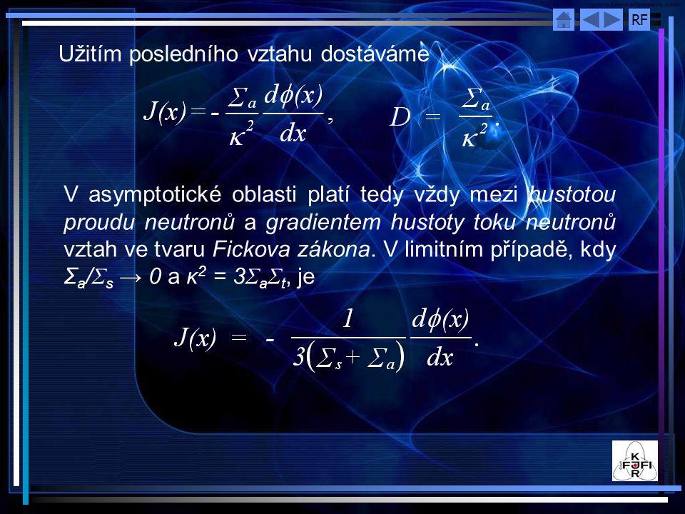 RF Užitím posledního vztahu dostáváme V asymptotické oblasti platí tedy vždy mezi hustotou proudu neutronů a gradientem hustoty toku neutronů vztah ve tvaru Fickova zákona.