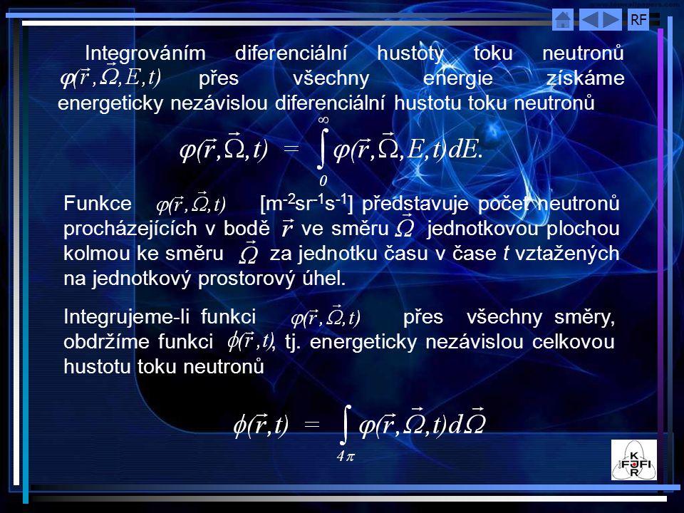 RF Integrováním diferenciální hustoty toku neutronů přes všechny energie získáme energeticky nezávislou diferenciální hustotu toku neutronů Funkce [m -2 sr -1 s -1 ] představuje počet neutronů procházejících v bodě ve směru jednotkovou plochou kolmou ke směru za jednotku času v čase t vztažených na jednotkový prostorový úhel.