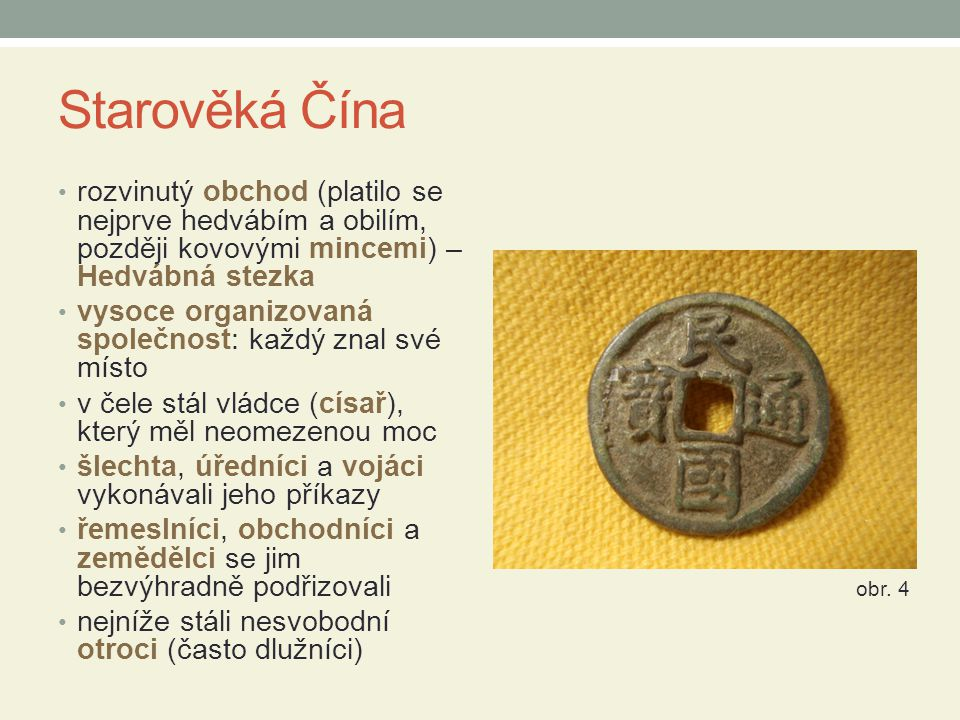Starověká Čína rozvinutý obchod (platilo se nejprve hedvábím a obilím, později kovovými mincemi) – Hedvábná stezka vysoce organizovaná společnost: kaž