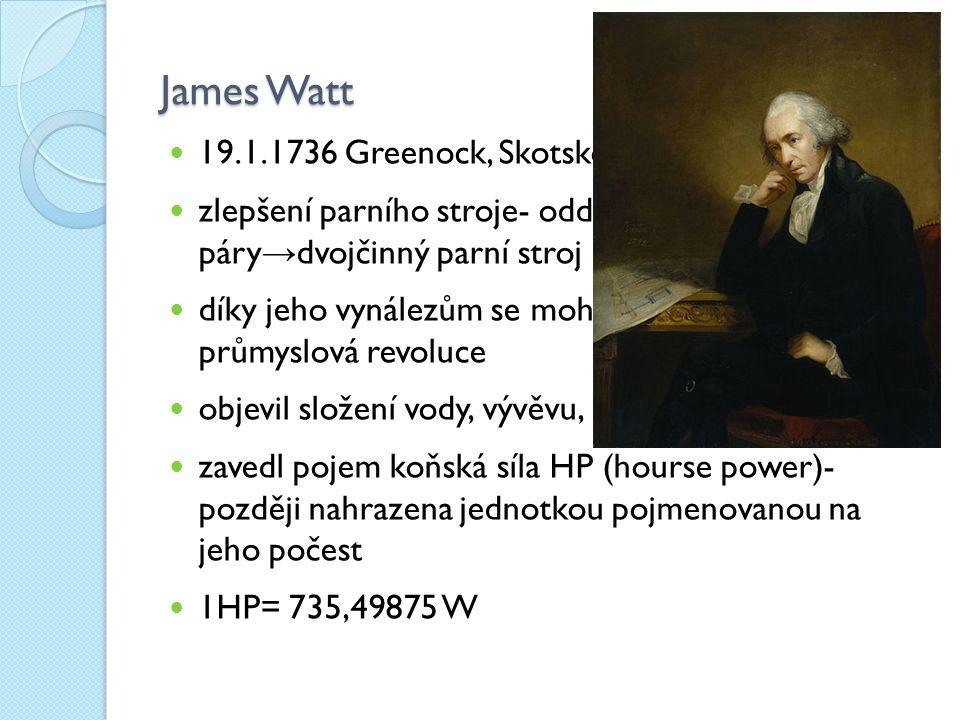 James Watt 19.1.1736 Greenock, Skotsko zlepšení parního stroje- oddělení kondenzátoru páry → dvojčinný parní stroj díky jeho vynálezům se mohla rozvinout průmyslová revoluce objevil složení vody, vývěvu, upřesnění pojmu práce zavedl pojem koňská síla HP (hourse power)- později nahrazena jednotkou pojmenovanou na jeho počest 1HP= 735,49875 W