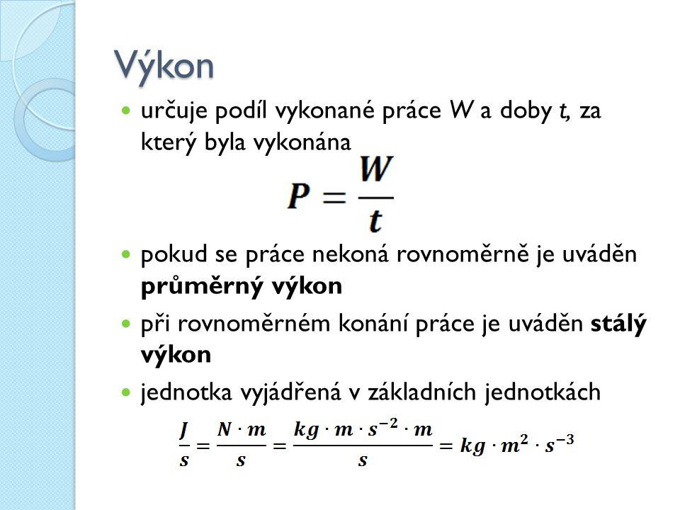 Výkon určuje podíl vykonané práce W a doby t, za který byla vykonána pokud se práce nekoná rovnoměrně je uváděn průměrný výkon při rovnoměrném konání práce je uváděn stálý výkon jednotka vyjádřená v základních jednotkách