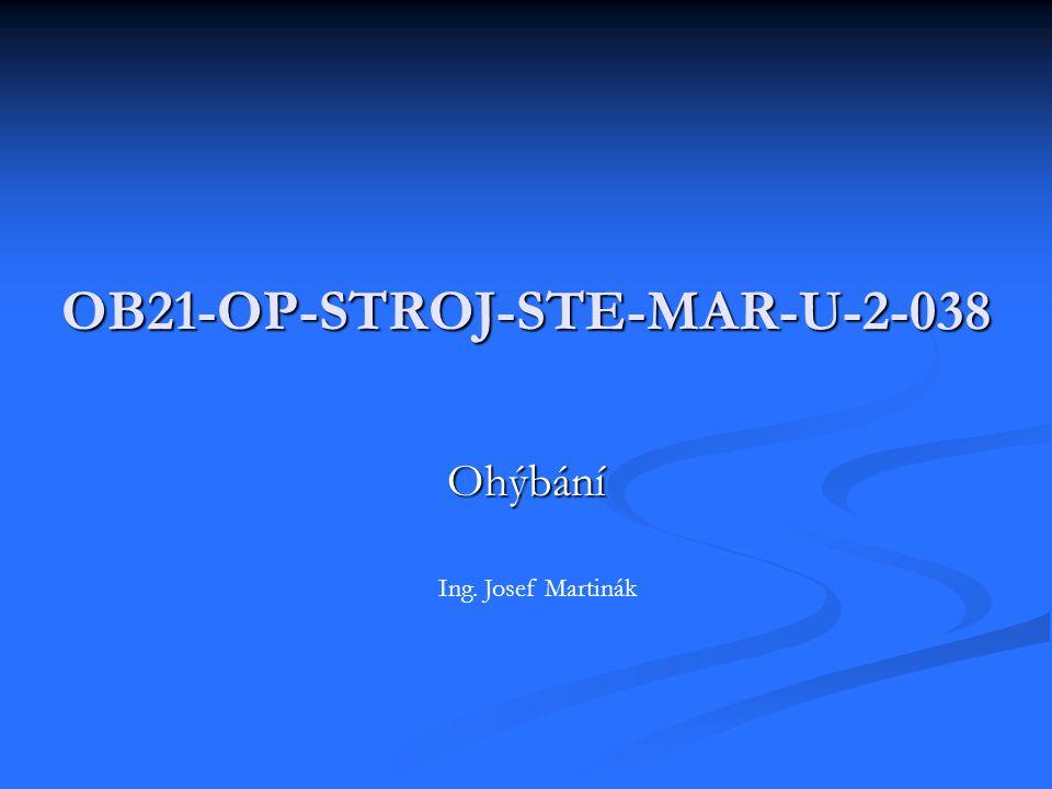 OB21-OP-STROJ-STE-MAR-U-2-038 Ohýbání Ing. Josef Martinák