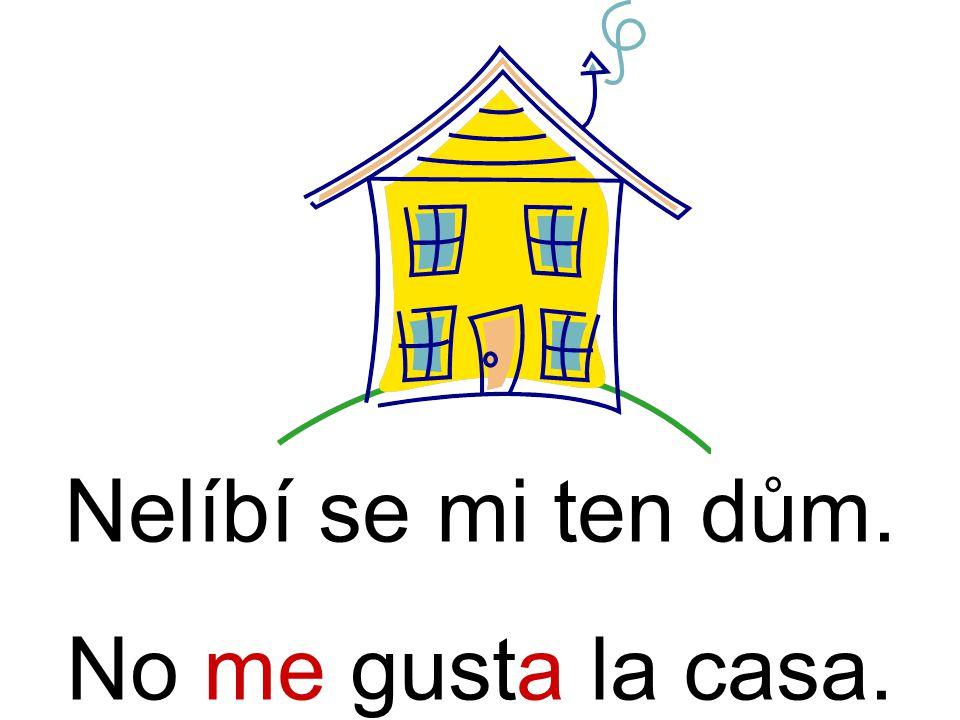 Nelíbí se mi ten dům. No me gusta la casa.