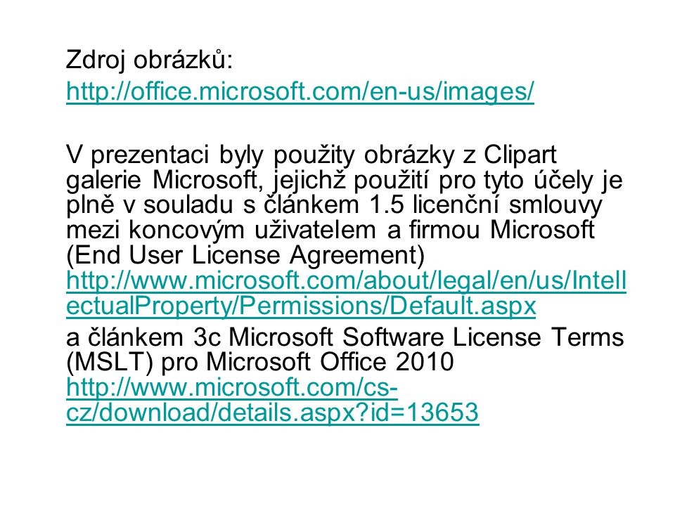 Zdroj obrázků: http://office.microsoft.com/en-us/images/ V prezentaci byly použity obrázky z Clipart galerie Microsoft, jejichž použití pro tyto účely je plně v souladu s článkem 1.5 licenční smlouvy mezi koncovým uživatelem a firmou Microsoft (End User License Agreement) http://www.microsoft.com/about/legal/en/us/Intell ectualProperty/Permissions/Default.aspx http://www.microsoft.com/about/legal/en/us/Intell ectualProperty/Permissions/Default.aspx a článkem 3c Microsoft Software License Terms (MSLT) pro Microsoft Office 2010 http://www.microsoft.com/cs- cz/download/details.aspx?id=13653 http://www.microsoft.com/cs- cz/download/details.aspx?id=13653