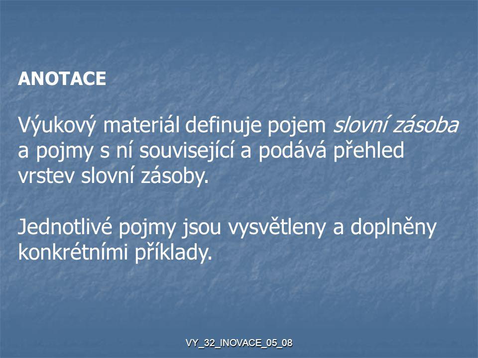 VY_32_INOVACE_05_08 ANOTACE Výukový materiál definuje pojem slovní zásoba a pojmy s ní související a podává přehled vrstev slovní zásoby.