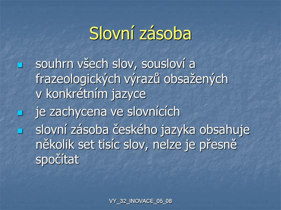 VY_32_INOVACE_05_08 Slovní zásoba souhrn všech slov, sousloví a frazeologických výrazů obsažených v konkrétním jazyce souhrn všech slov, sousloví a frazeologických výrazů obsažených v konkrétním jazyce je zachycena ve slovnících je zachycena ve slovnících slovní zásoba českého jazyka obsahuje několik set tisíc slov, nelze je přesně spočítat slovní zásoba českého jazyka obsahuje několik set tisíc slov, nelze je přesně spočítat