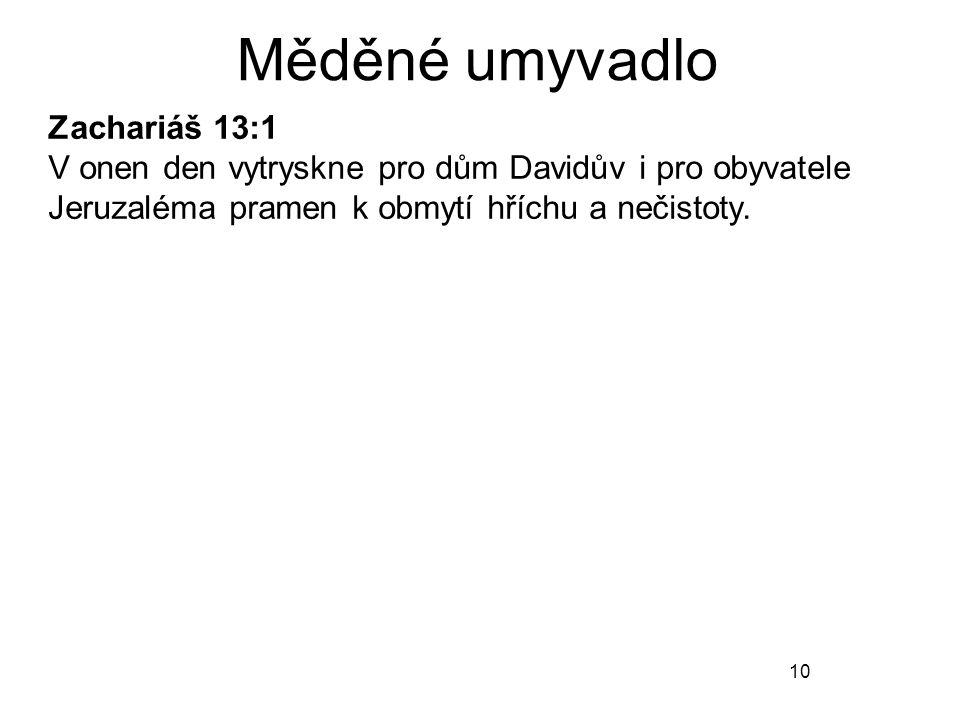 10 Měděné umyvadlo Zachariáš 13:1 V onen den vytryskne pro dům Davidův i pro obyvatele Jeruzaléma pramen k obmytí hříchu a nečistoty.