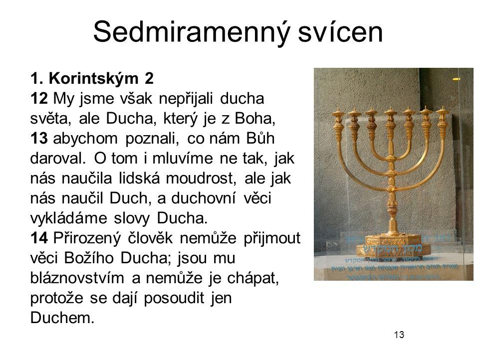 13 Sedmiramenný svícen 1. Korintským 2 12 My jsme však nepřijali ducha světa, ale Ducha, který je z Boha, 13 abychom poznali, co nám Bůh daroval. O to
