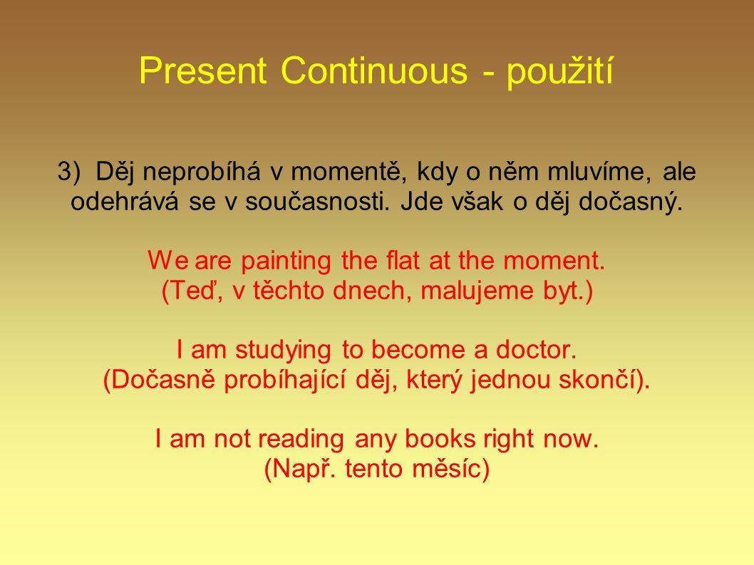 Present Continuous - použití 3) Děj neprobíhá v momentě, kdy o něm mluvíme, ale odehrává se v současnosti. Jde však o děj dočasný. We are painting the