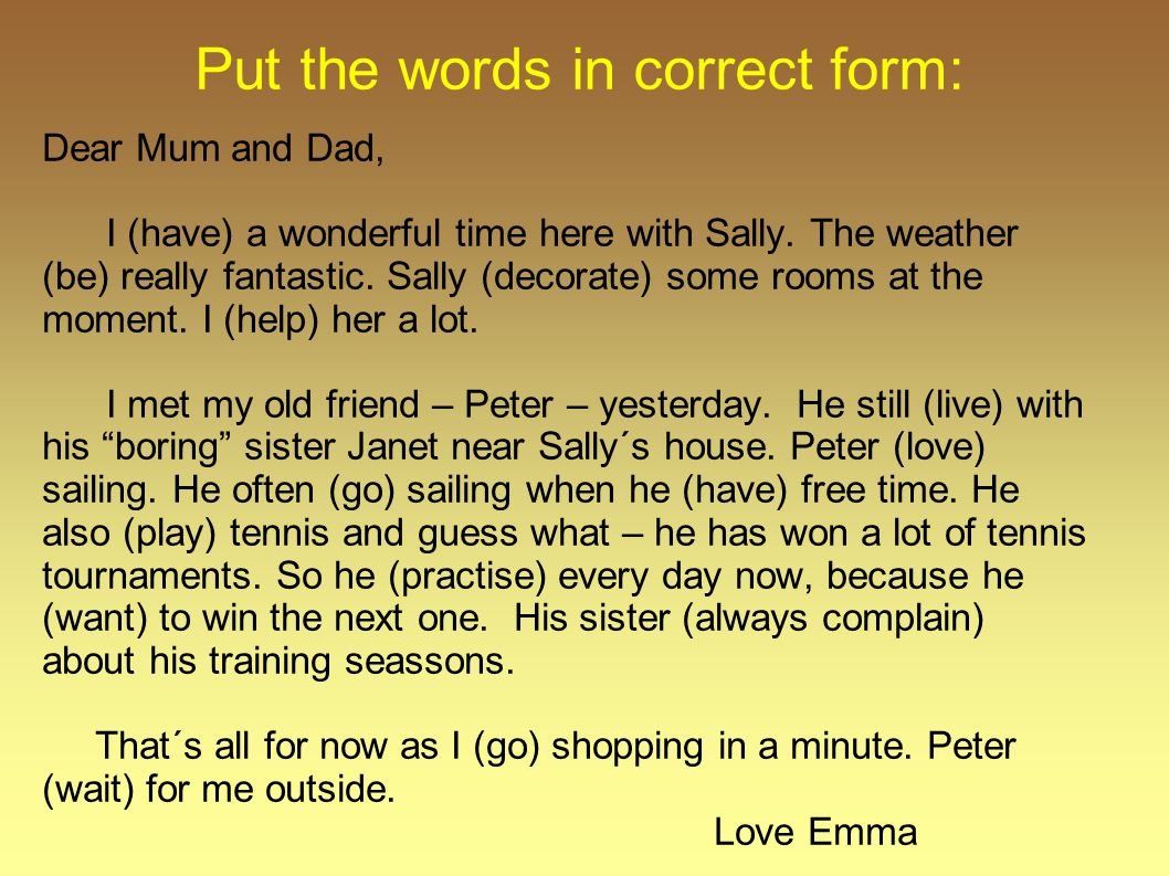 Put the words in correct form: Dear Mum and Dad, I (have) a wonderful time here with Sally. The weather (be) really fantastic. Sally (decorate) some r