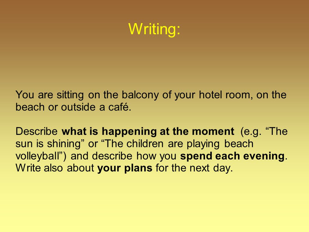 "Writing: You are sitting on the balcony of your hotel room, on the beach or outside a café. Describe what is happening at the moment (e.g. ""The sun is"