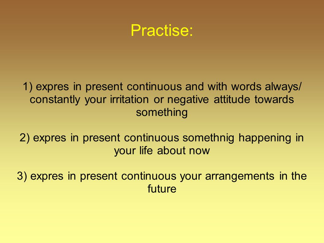 Practise: 1) expres in present continuous and with words always/ constantly your irritation or negative attitude towards something 2) expres in presen