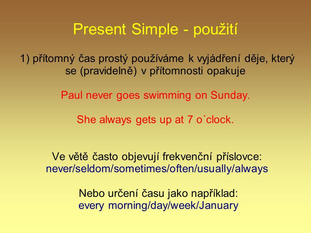 Present Simple - použití 1) přítomný čas prostý používáme k vyjádření děje, který se (pravidelně) v přítomnosti opakuje Paul never goes swimming on Su