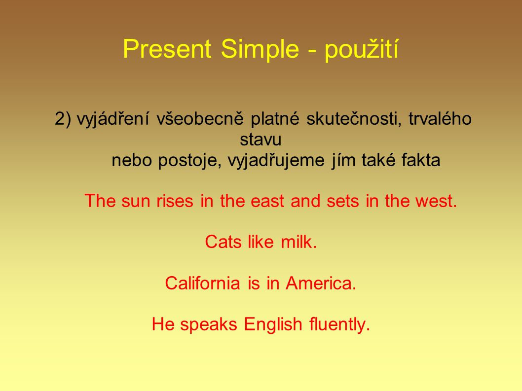Present Simple - použití 2) vyjádření všeobecně platné skutečnosti, trvalého stavu nebo postoje, vyjadřujeme jím také fakta The sun rises in the east and sets in the west.