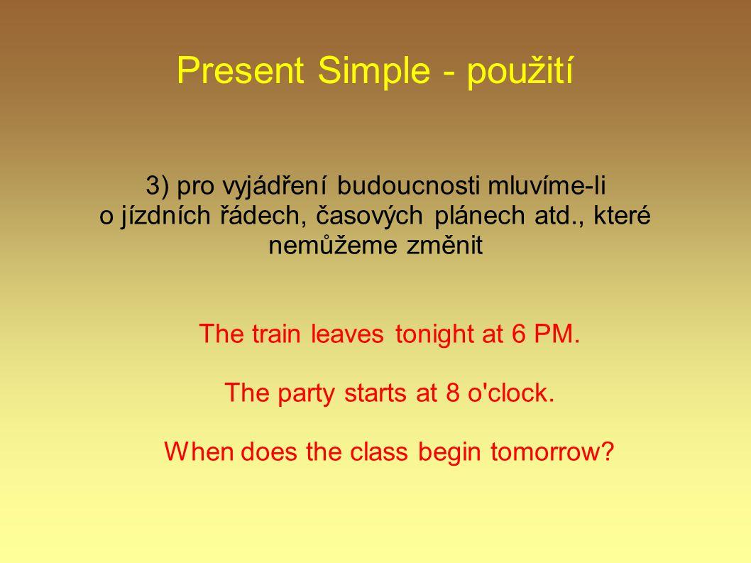 Present Simple - použití 3) pro vyjádření budoucnosti mluvíme-li o jízdních řádech, časových plánech atd., které nemůžeme změnit The train leaves tonight at 6 PM.