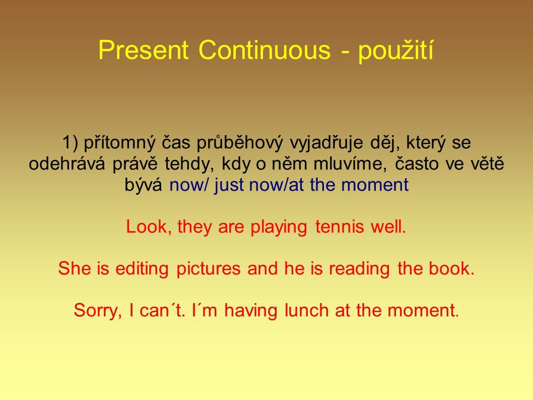 Present Continuous - použití 1) přítomný čas průběhový vyjadřuje děj, který se odehrává právě tehdy, kdy o něm mluvíme, často ve větě bývá now/ just n