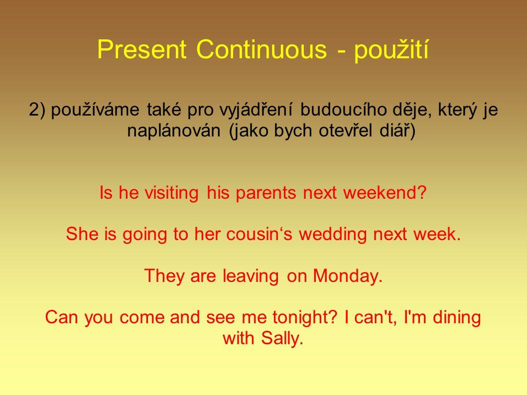 Present Continuous - použití 2) používáme také pro vyjádření budoucího děje, který je naplánován (jako bych otevřel diář) Is he visiting his parents next weekend.