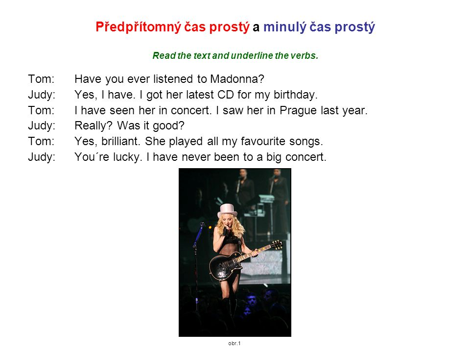 Předpřítomný čas prostý a minulý čas prostý Read the text and underline the verbs. Tom:Have you ever listened to Madonna? Judy:Yes, I have. I got her