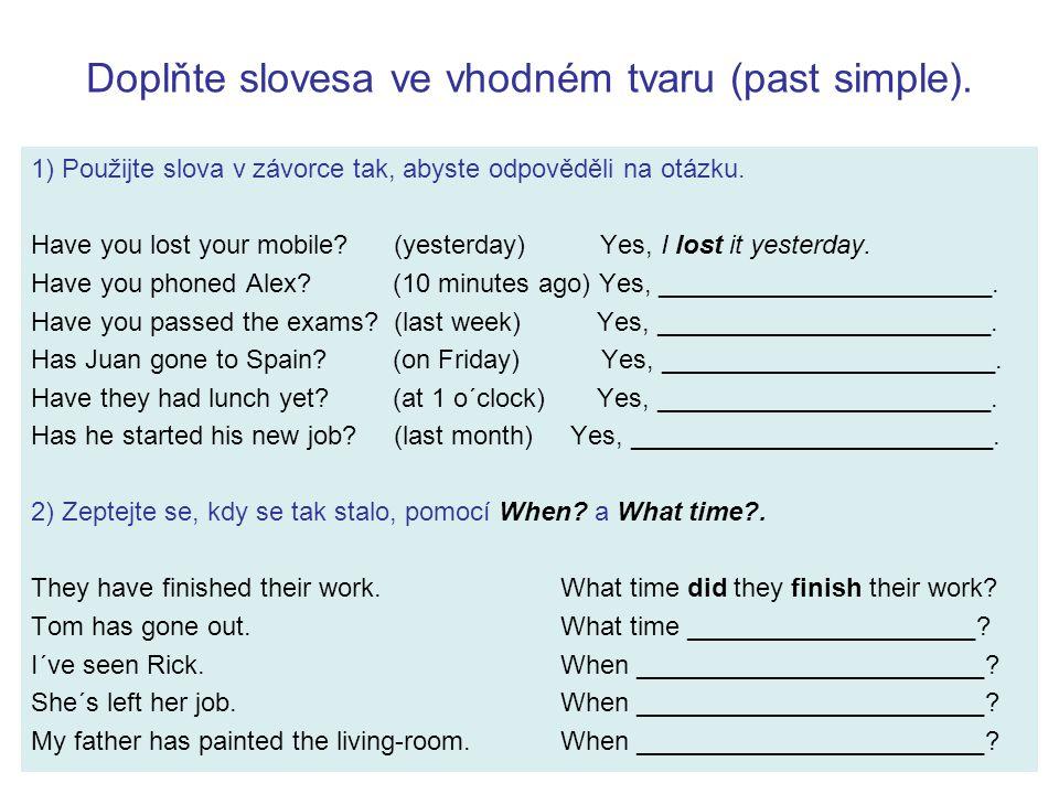 Doplňte slovesa ve vhodném tvaru (past simple). 1) Použijte slova v závorce tak, abyste odpověděli na otázku. Have you lost your mobile? (yesterday) Y