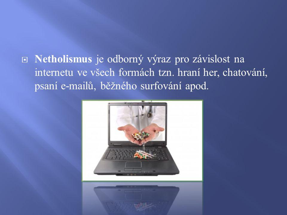  Netholismus je odborný výraz pro závislost na internetu ve všech formách tzn. hraní her, chatování, psaní e-mailů, běžného surfování apod.