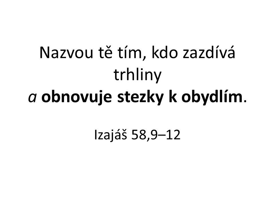 Nazvou tě tím, kdo zazdívá trhliny a obnovuje stezky k obydlím. Izajáš 58,9–12