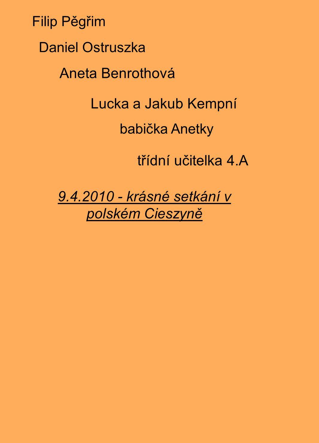Filip Pěgřim Daniel Ostruszka Aneta Benrothová Lucka a Jakub Kempní babička Anetky třídní učitelka 4.A 9.4.2010 - krásné setkání v polském Cieszyně