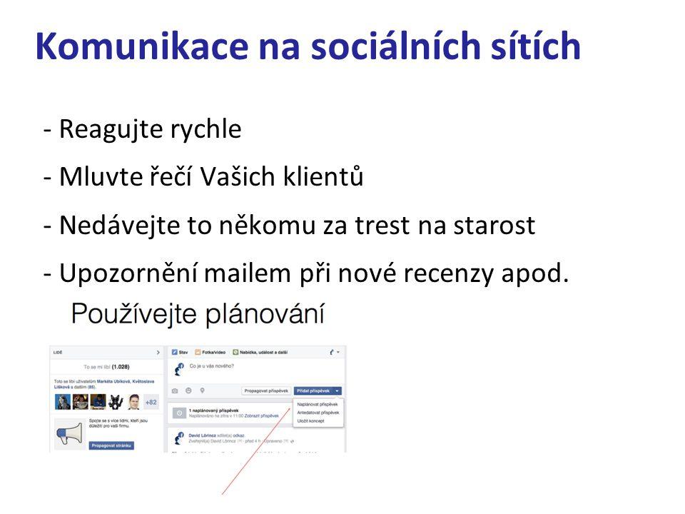 Komunikace na sociálních sítích - Reagujte rychle - Mluvte řečí Vašich klientů - Nedávejte to někomu za trest na starost - Upozornění mailem při nové
