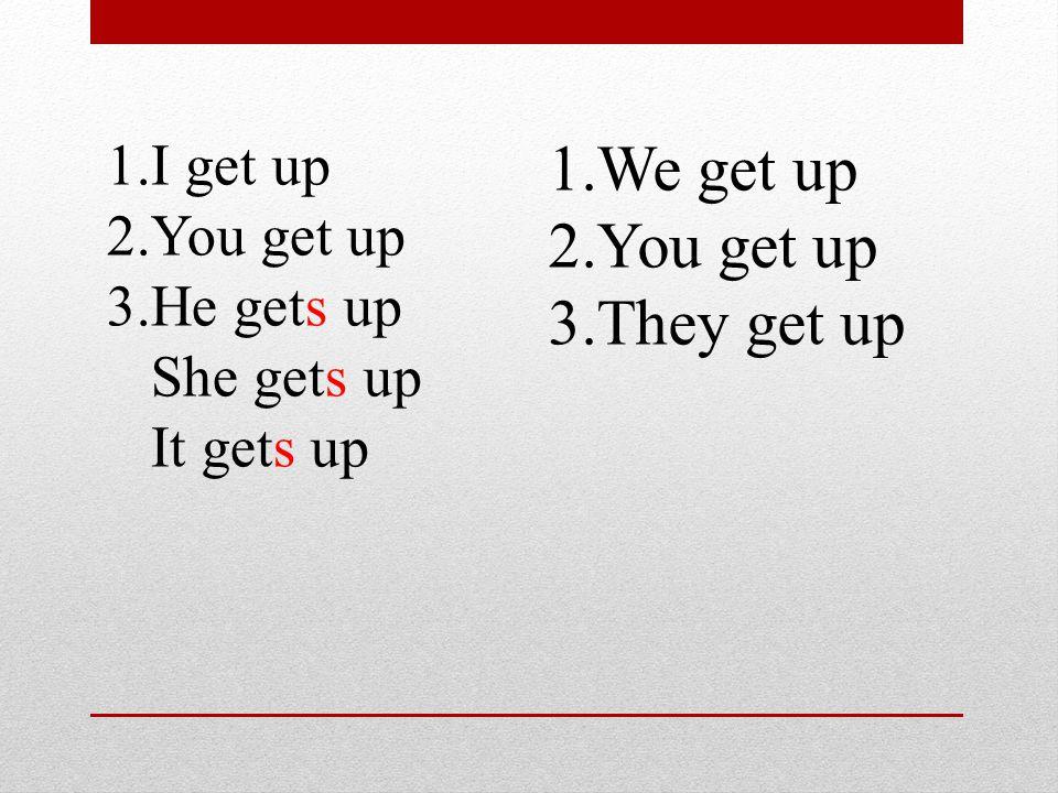 1.I get up 2.You get up 3.He gets up She gets up It gets up 1.We get up 2.You get up 3.They get up